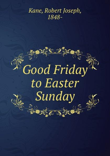 Robert Joseph Kane Good Friday to Easter Sunday