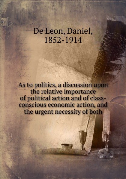 De Leon As to politics, a discussion upon the relative importance of political action and of class-conscious economic action, and the urgent necessity of both motivation and action