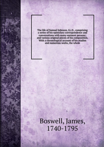 James Boswell The life of Samuel Johnson, LL.D. johnson samuel london and the vanity of human wishes
