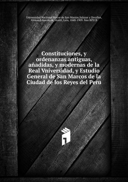 Constituciones, y ordenanzas antiguas, anadidas, y modernas de la Real Vniversidad, y Estudio General de San Marcos de la Ciudad de los Reyes del Peru.