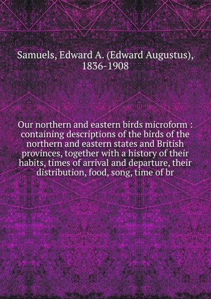 Edward Augustus Samuels Our northern and eastern birds microform birds the art of ornithology