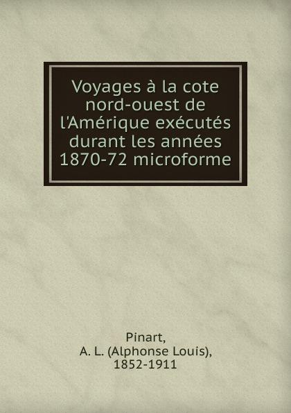 Alphonse Louis Pinart Voyages a la cote nord-ouest de l.Amerique executes durant les annees 1870-72 microforme alexandre taché vingt annees de missions dans le nord ouest de l amerique classic reprint