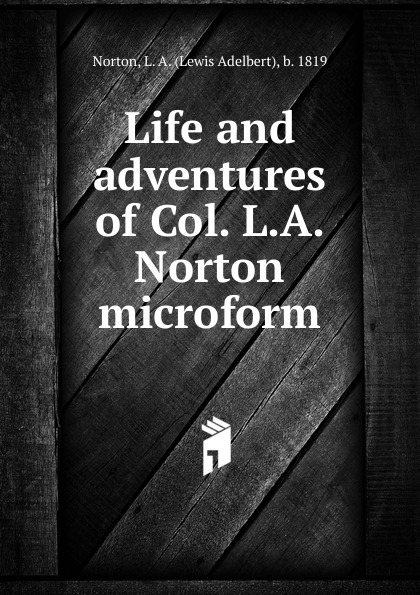 Lewis Adelbert Norton Life and adventures of Col. L.A. Norton microform a norton wraiths of time