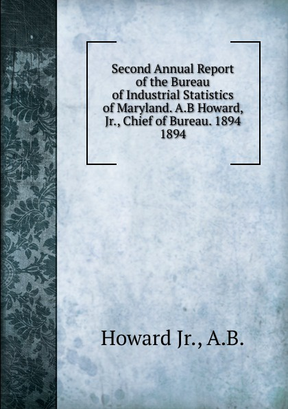 Howard Second Annual Report of the Bureau of Industrial Statistics of Maryland. A.B Howard, Jr., Chief of Bureau. 1894. maryland mapping agency second report of maryland mapping agency