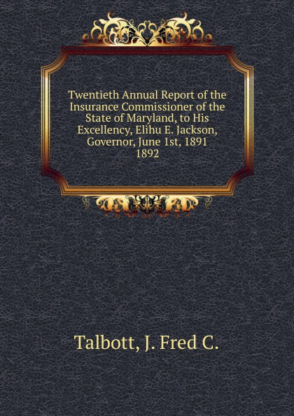 J. Fred C. Talbott Twentieth Annual Report of the Insurance Commissioner of the State of Maryland, to His Excellency, Elihu E. Jackson, Governor, June 1st, 1891.
