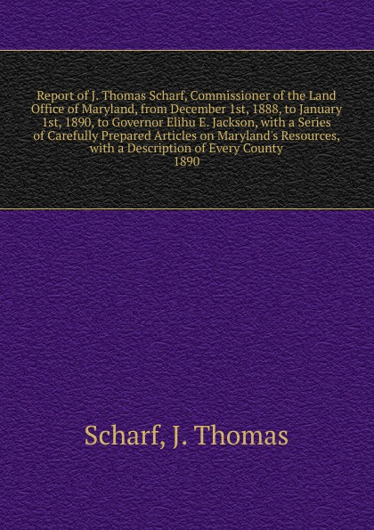 John Thomas Scharf Report of J. Thomas Scharf, Commissioner of the Land Office of Maryland, from December 1st, 1888, to January 1st, 1890, to Governor Elihu E. Jackson maryland bicent series