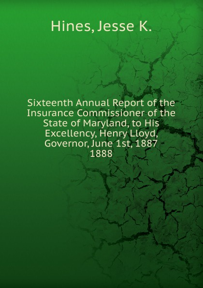 Jesse K. Hines Sixteenth Annual Report of the Insurance Commissioner of the State of Maryland, to His Excellency, Henry Lloyd, Governor, June 1st, 1887.