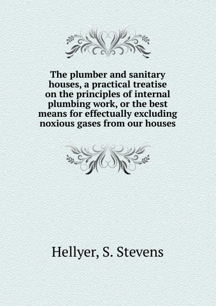цена на S. Stevens Hellyer The plumber and sanitary houses, a practical treatise on the principles of internal plumbing work, or the best means for effectually excluding noxious gases from our houses