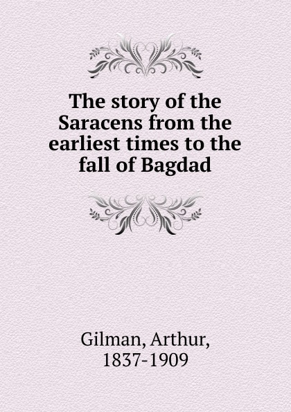 Arthur Gilman The story of the Saracens from the earliest times to the fall of Bagdad jd mcpherson jd mcpherson let the good times roll