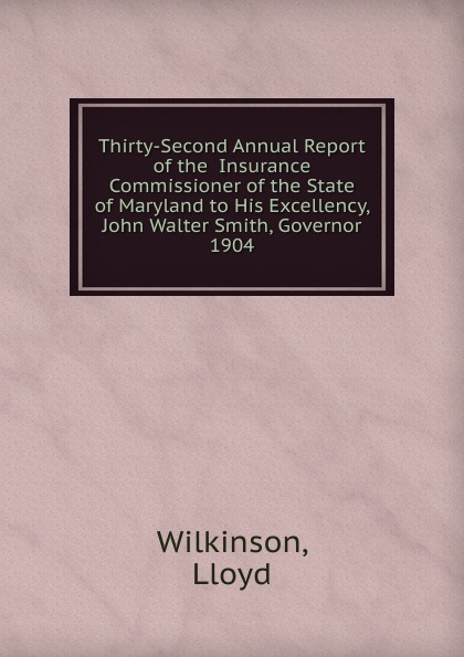 Lloyd Wilkinson Thirty-Second Annual Report of the Insurance Commissioner of the State of Maryland to His Excellency, John Walter Smith, Governor.