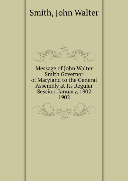 John Walter Smith Message of John Walter Smith Governor of Maryland to the General Assembly at Its Regular Session. January, 1902. john smith preston celebration of the battle of king s mountain