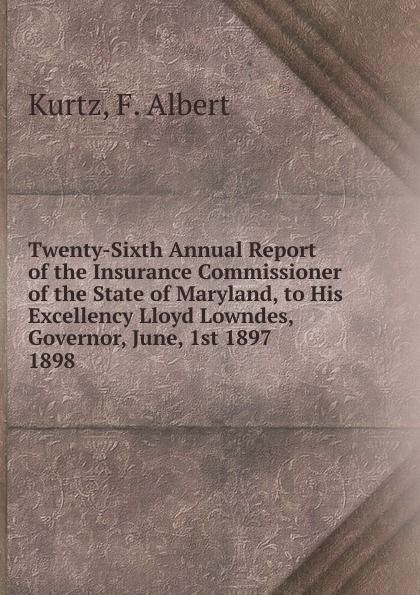 F. Albert Kurtz Twenty-Sixth Annual Report of the Insurance Commissioner of the State of Maryland, to His Excellency Lloyd Lowndes, Governor, June, 1st 1897.