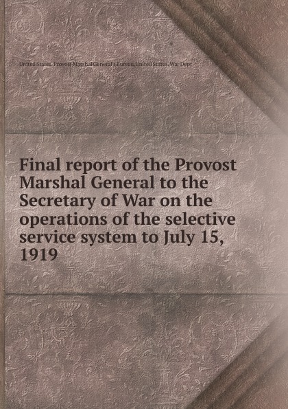 Final report of the Provost Marshal General to the Secretary of War on the operations of the selective service system to July 15, 1919 цена 2017