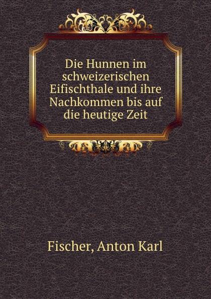 Anton Karl Fischer Die Hunnen im schweizerischen Eifischthale und ihre Nachkommen bis auf die heutige Zeit