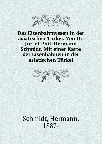 Hermann Schmidt Das Eisenbahnwesen in der asiatischen Turkei. Von Dr. Jur. et Phil. Hermann Schmidt. Mit einer Karte der Eisenbahnen in der asiatischen Turkei nilüfer bicen zielmarkt turkei
