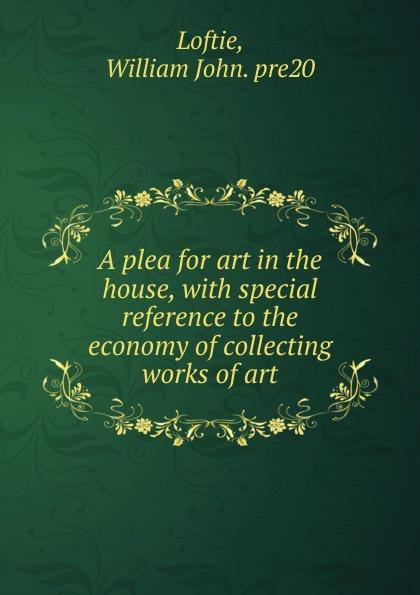 W. J. Loftie A plea for art in the house the plea