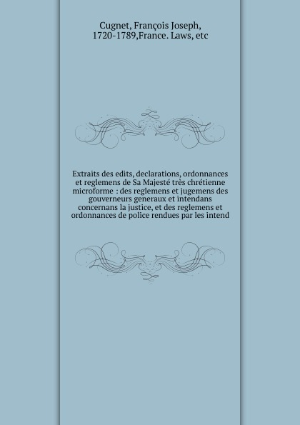 François Joseph Cugnet Extraits des edits, declarations, ordonnances et reglemens de Sa Majeste tres chretienne microforme edouard zotique massicotte repertoire des arrets edits mandements ordonnances et reglements conserves dans les archives du palais de justice de montreal 1640 1760 french edition