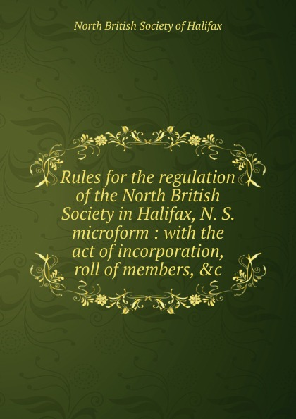 Rules for the regulation of the North British Society in Halifax, N. S. microform цена и фото