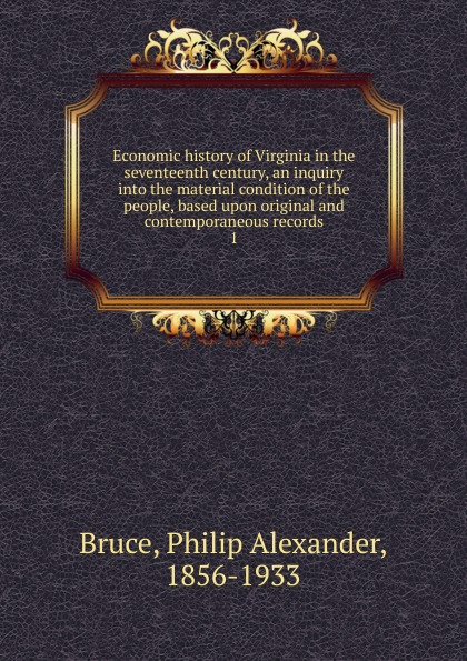 Philip Alexander Bruce Economic history of Virginia in the seventeenth century, an inquiry into the material condition of the people, based upon original and contemporaneous records marshall grossman the seventeenth century literature handbook