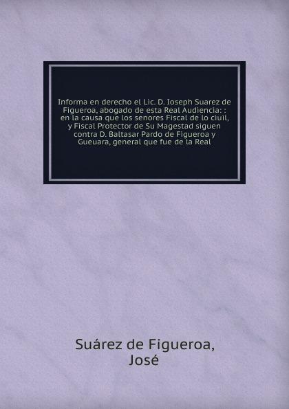 Suárez de Figueroa Informa en derecho el Lic. D. Ioseph Suarez de Figueroa, abogado de esta Real Audiencia garcía de silva y figueroa comentarios de d garcia de silva y figueroa volume 1