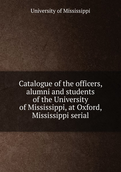 Catalogue of the officers, alumni and students of the University of Mississippi, at Oxford, Mississippi serial 2003 mississippi manufacturers register