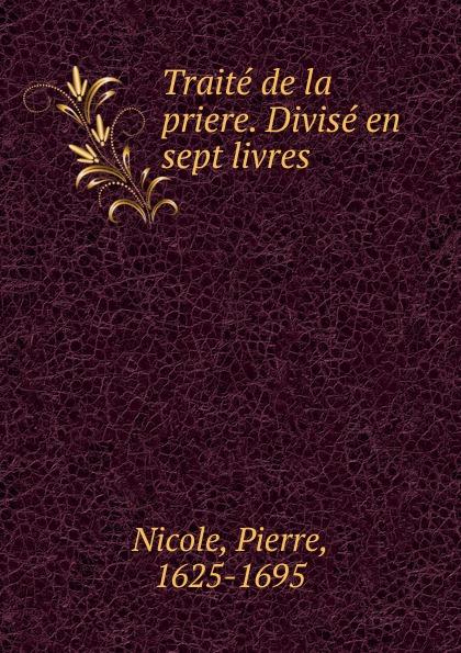 Pierre Nicole Traite de la priere. Divise en sept livres