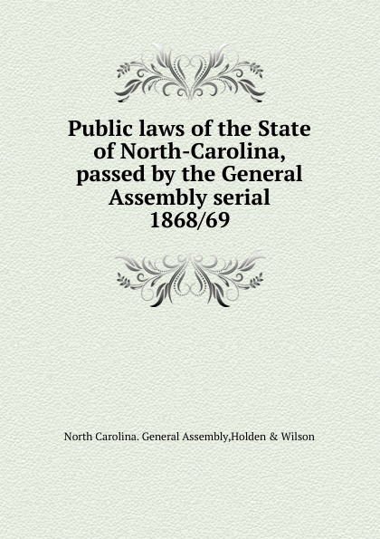 North Carolina. General Assembly Public laws of the State of North-Carolina, passed by the General Assembly serial north carolina private laws of the state of north carolina passed by the general assembly serial