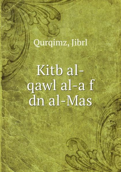 Jibrl Qurqimz Kitb al-qawl al-a f dn al-Mas