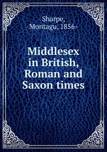 Montagu Sharpe Middlesex in British, Roman and Saxon times saxon london