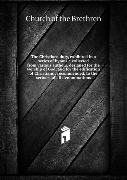 Church of the Brethren The Christians duty, exhibited in a series of hymns the christians london