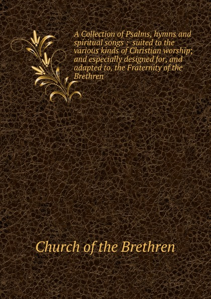 Church of the Brethren A Collection of Psalms, hymns and spiritual songs church of the brethren a collection of psalms hymns and spiritual songs