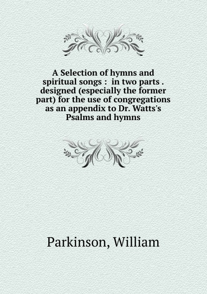 William Parkinson A Selection of hymns and spiritual songs church of the brethren a collection of psalms hymns and spiritual songs