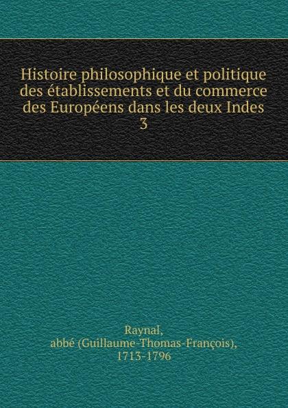 цена Guillaume-Thomas-François Raynal Histoire philosophique et politique des etablissements et du commerce des Europeens dans les deux Indes онлайн в 2017 году