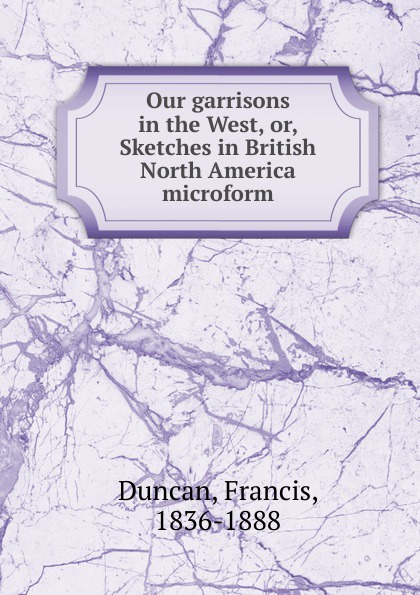 Francis Duncan Our garrisons in the West. Or, Sketches in British North America microform