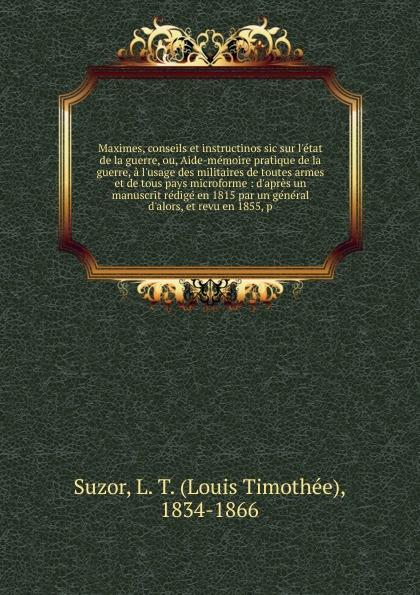 Louis Timothée Suzor Maximes, conseils et instructinos sic sur l.etat de la guerre, ou, Aide-memoire pratique de la guerre, a l.usage des militaires de toutes armes et de tous pays microforme