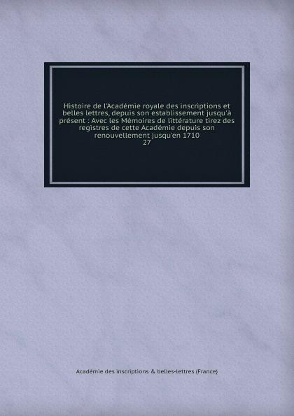 Histoire de l.Academie royale des inscriptions et belles lettres, depuis son establissement jusqu.a present a genevet compagnie des agents de change de lyon histoire depuis les origines jusqu a l etablissement du parquet en 1845 french edition