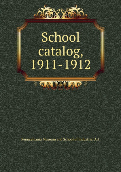 Pennsylvania Museum and School of Industrial Art catalog, 1911-1912