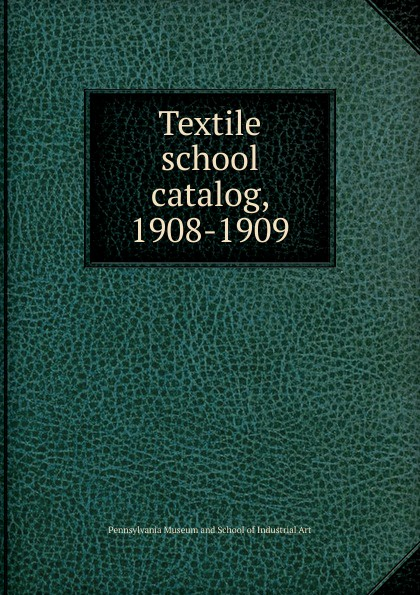 Pennsylvania Museum and School of Industrial Art Textile school catalog, 1908-1909