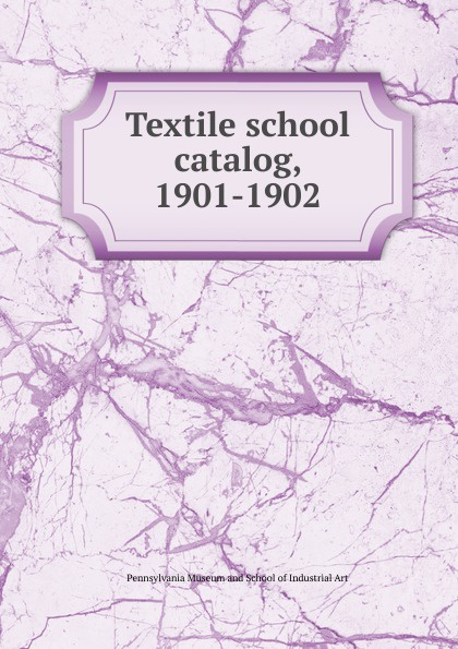 Pennsylvania Museum and School of Industrial Art Textile school catalog, 1901-1902