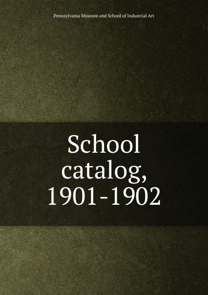 Pennsylvania Museum and School of Industrial Art catalog, 1901-1902