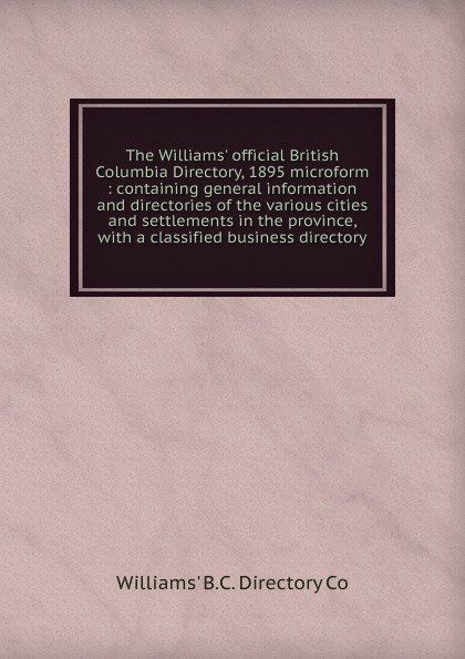 Williams' B. C. Directory Co The Williams. official British Columbia Directory, 1895 microform the london directory