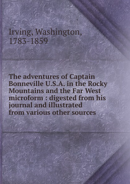 Irving Washington The adventures of Captain Bonneville U.S.A. in the Rocky Mountains and the Far West microform in the rocky mountains