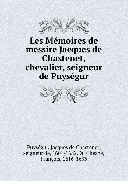 Jacques de Chastenet Puységur Les Memoires de messire Jacques de Chastenet, chevalier, seigneur de Puysegur