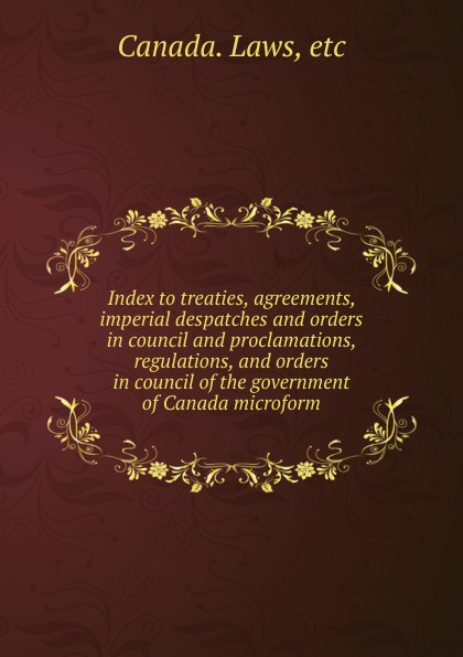 Canada. Laws Index to treaties, agreements, imperial despatches and orders in council and proclamations, regulations, and orders in council of the government of Canada microform недорго, оригинальная цена