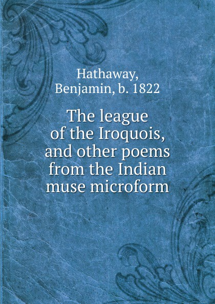 Benjamin Hathaway The league of the Iroquois, and other poems from the Indian muse microform bernard mcevoy away from newspaperdom and other poems microform