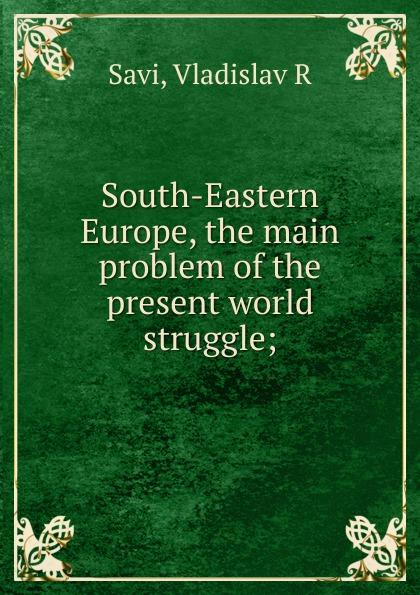Vladislav R. Savi South-Eastern Europe, the main problem of the present world struggle цена