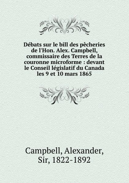 Alexander Campbell Debats sur le bill des pecheries de l.Hon. Alex. Campbell, commissaire des Terres de la couronne microforme paul scott le joyau de la couronne