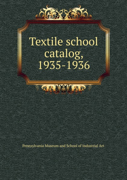 Pennsylvania Museum and School of Industrial Art Textile school catalog, 1935-1936
