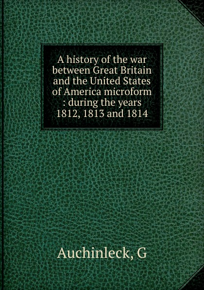 G. Auchinleck A history of the war between Great Britain and the United States of America microform цена и фото