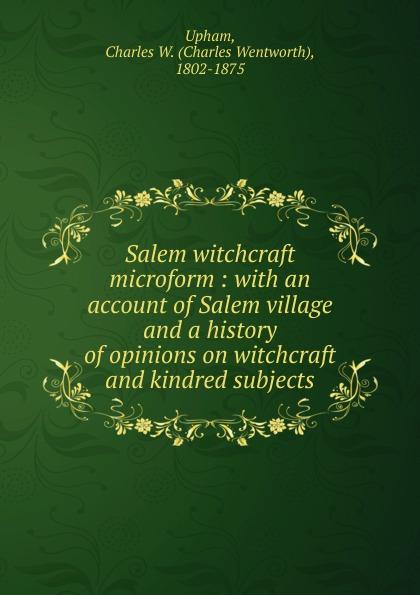 Charles Wentworth Upham Salem witchcraft microform witchcraft witchcraft legend
